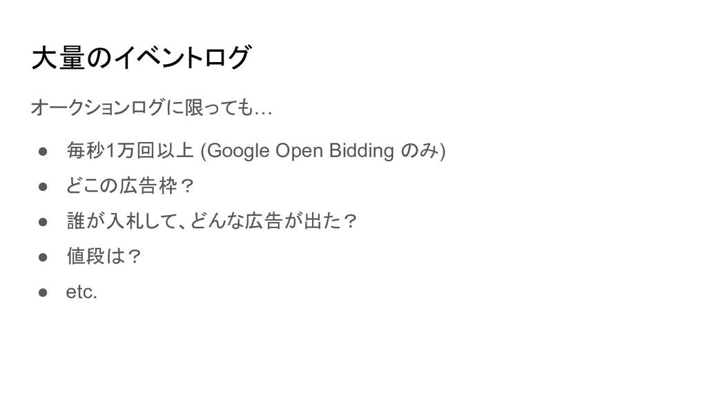 大量のイベントログ オークションログに限っても… ● 毎秒1万回以上 (Google Open...