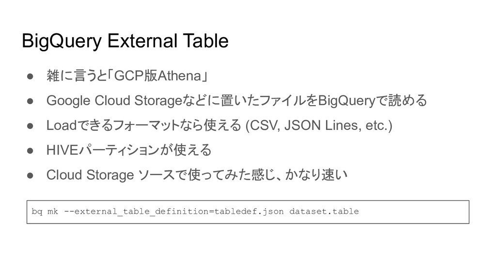 BigQuery External Table ● 雑に言うと「GCP版Athena」 ● G...