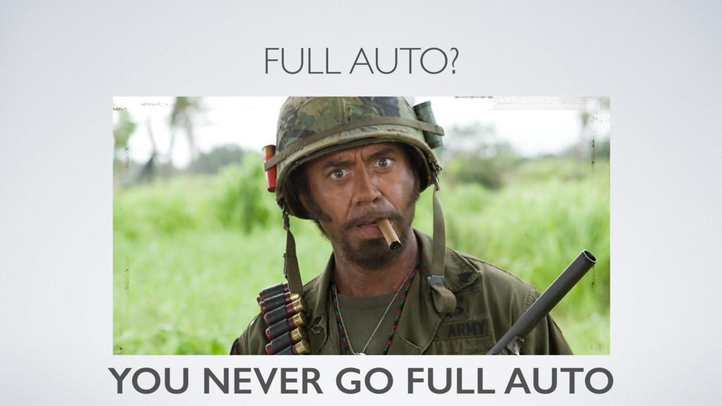 FULL AUTO? YOU NEVER GO FULL AUTO