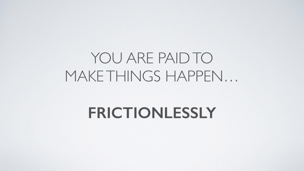 YOU ARE PAID TO MAKE THINGS HAPPEN… FRICTIONLES...