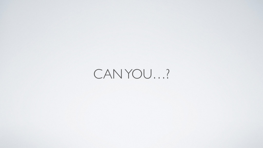 CAN YOU…?