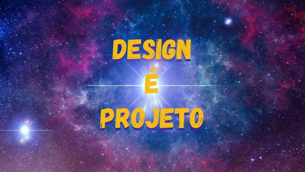 design É projeto Design é projeto Design é proj...