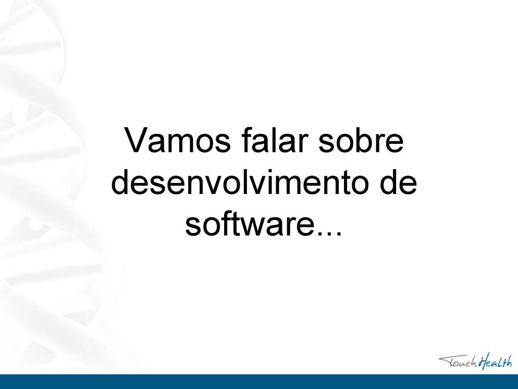 Vamos falar sobre desenvolvimento de software...
