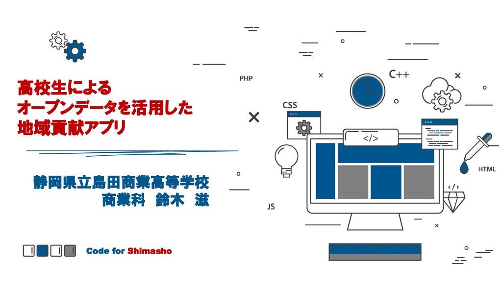 高校生による オープンデータを活用した 地域貢献アプリ Code for Shimasho 静...