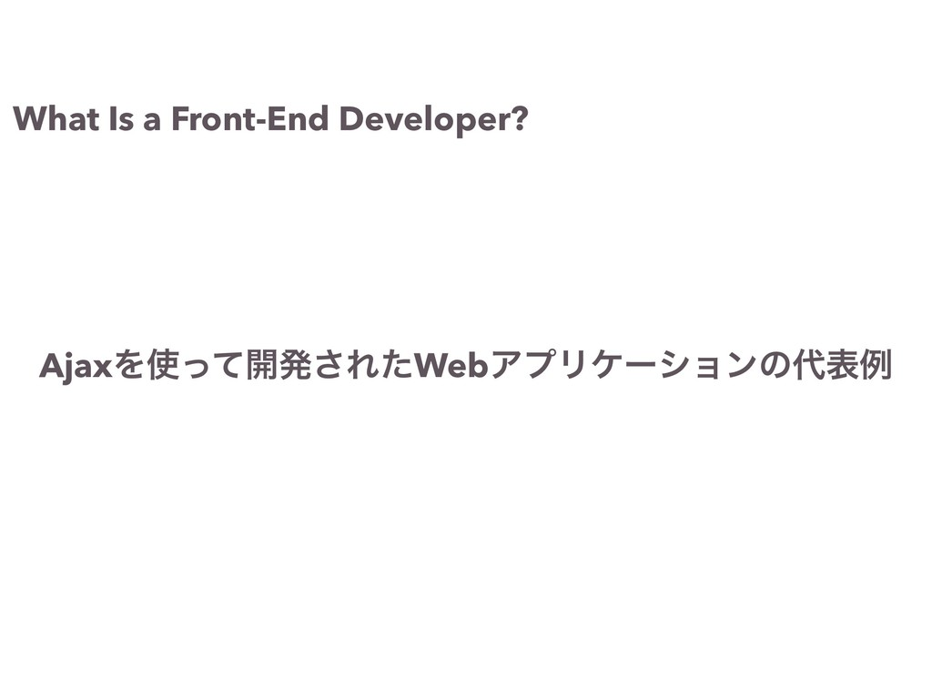 What Is a Front-End Developer? AjaxΛ࢖ͬͯ։ൃ͞ΕͨWeb...