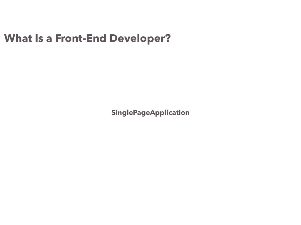 What Is a Front-End Developer? SinglePageApplic...
