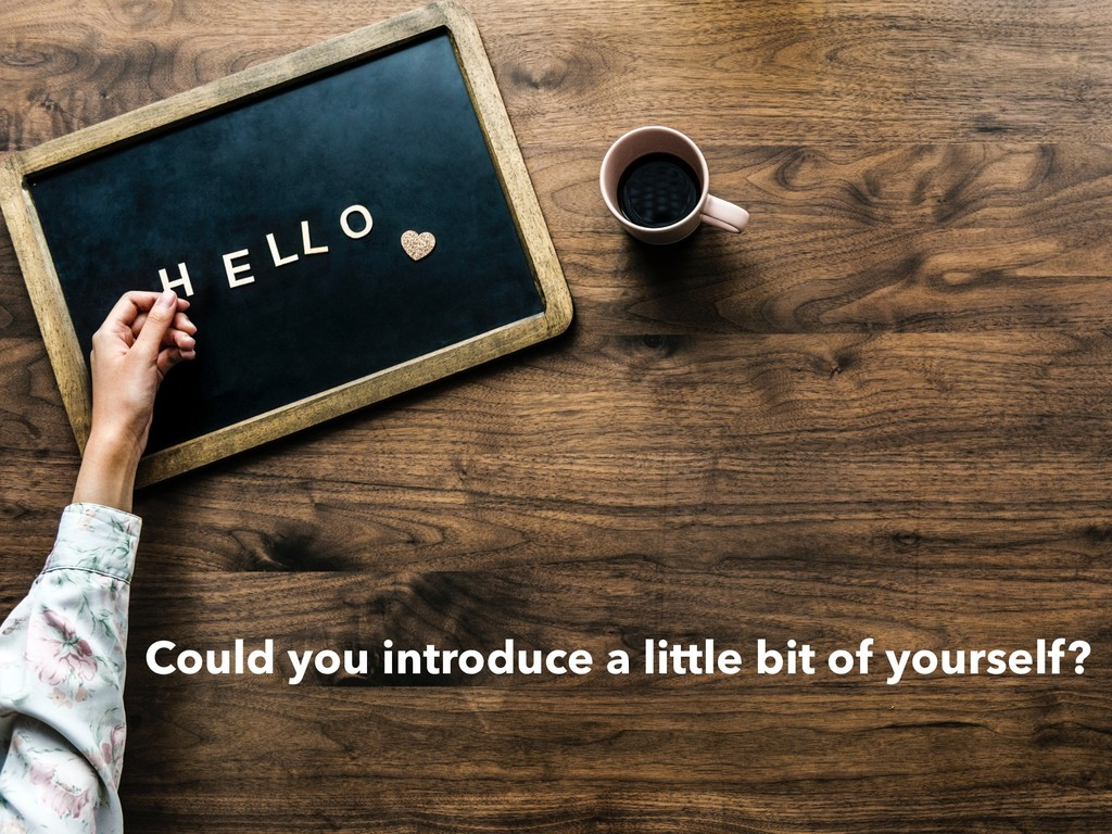 Could you introduce a little bit of yourself?