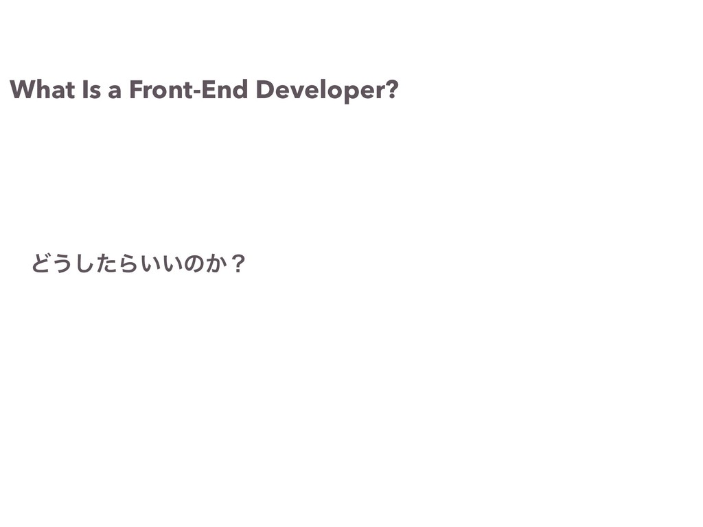 What Is a Front-End Developer? Ͳ͏ͨ͠Β͍͍ͷ͔ʁ