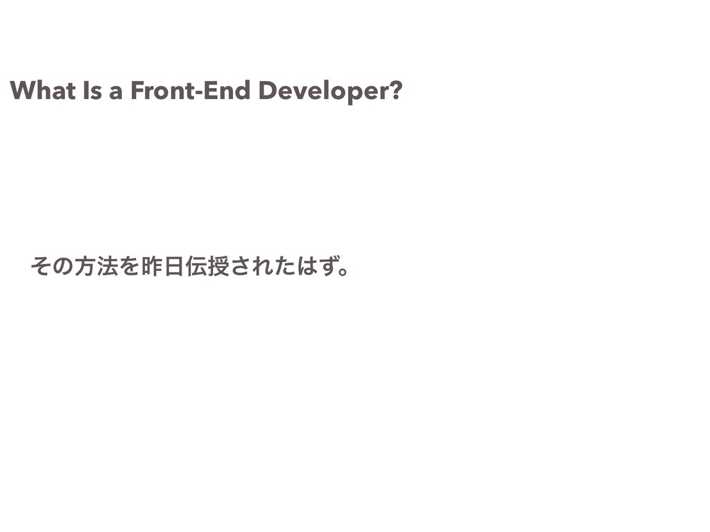 What Is a Front-End Developer? ͦͷํ๏Λࡢ೔఻त͞Εͨ͸ͣɻ