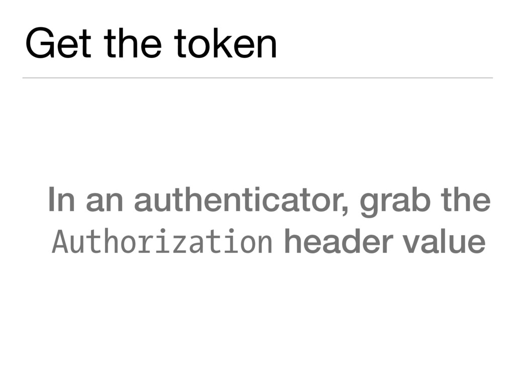 Get the token In an authenticator, grab the Aut...