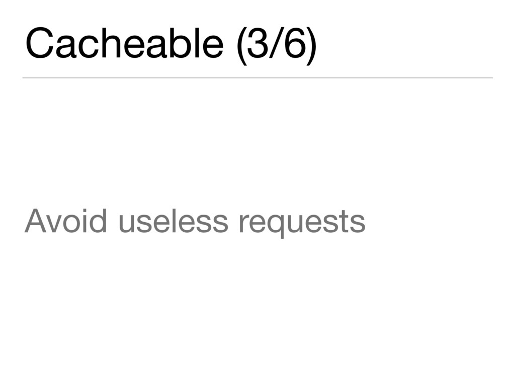 Cacheable (3/6) Avoid useless requests