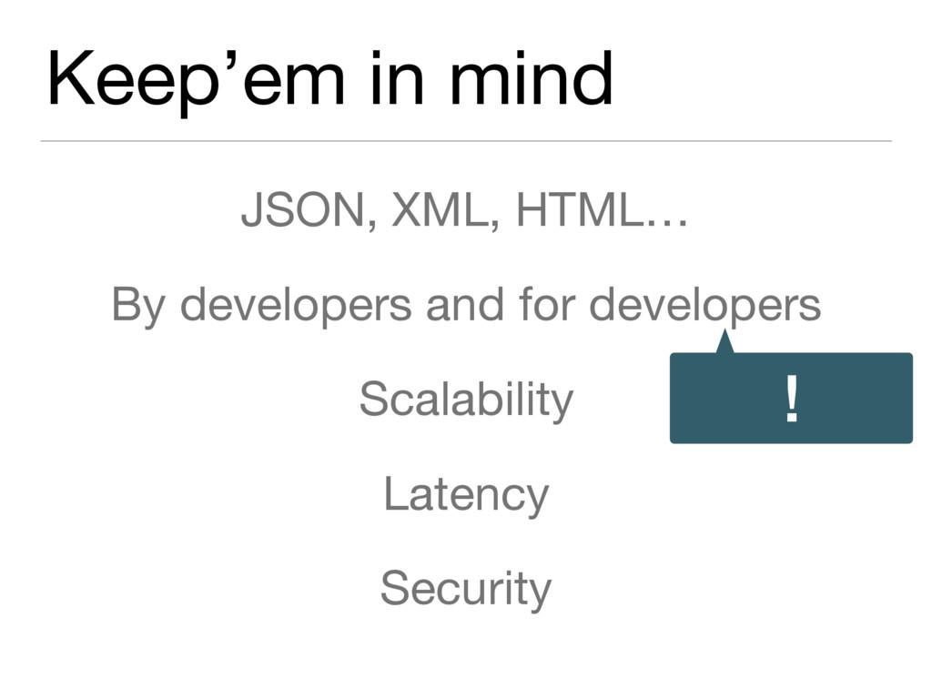 Keep'em in mind JSON, XML, HTML…  By developers...