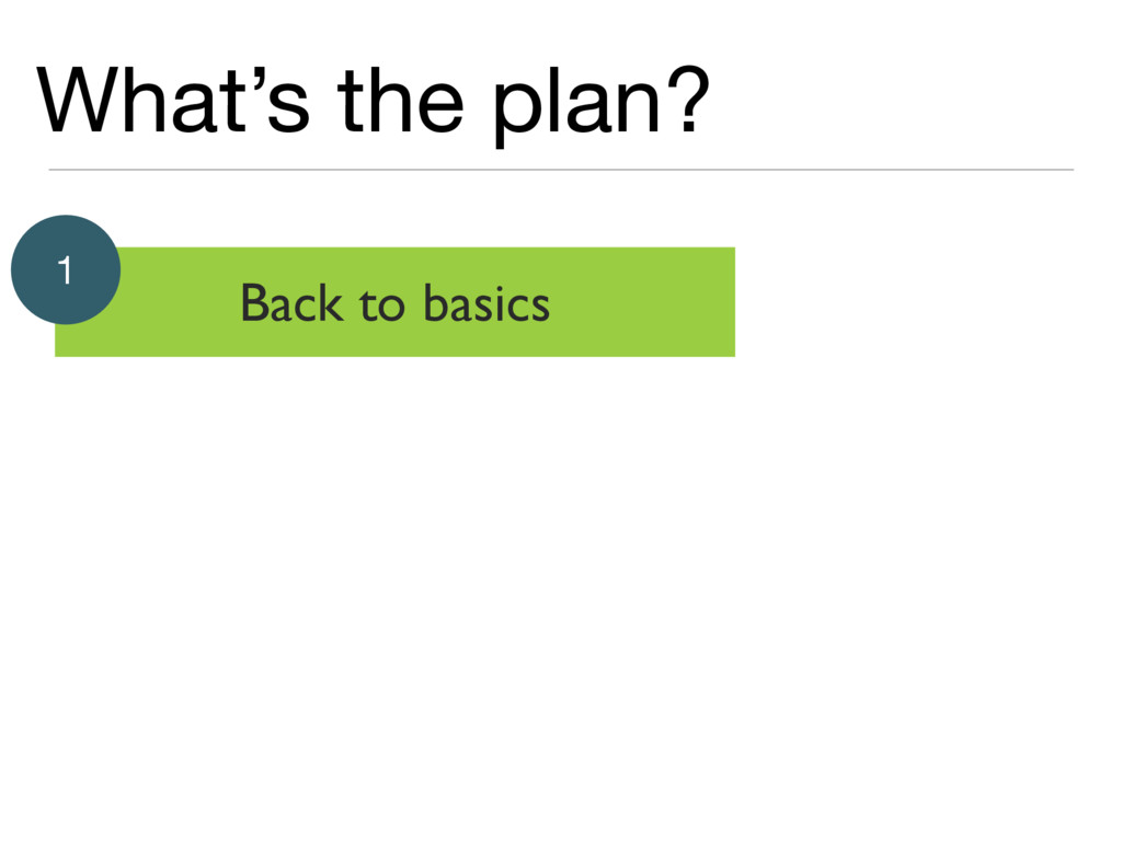 What's the plan? Back to basics 1