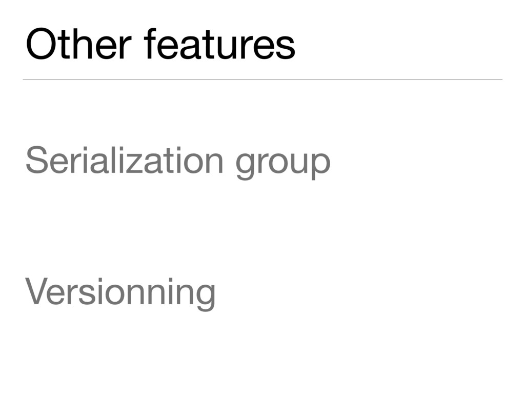 Other features Serialization group  Versionning