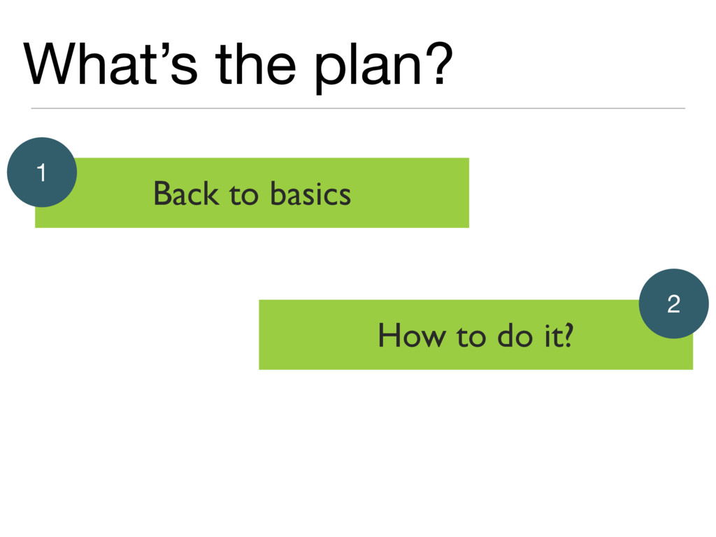 What's the plan? Back to basics 1 How to do it?...