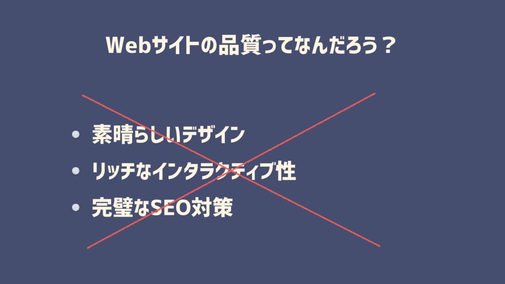 Webサイトの品質ってなんだろう? 素晴らしいデザイン リッチなインタラクティブ性 完璧なSE...