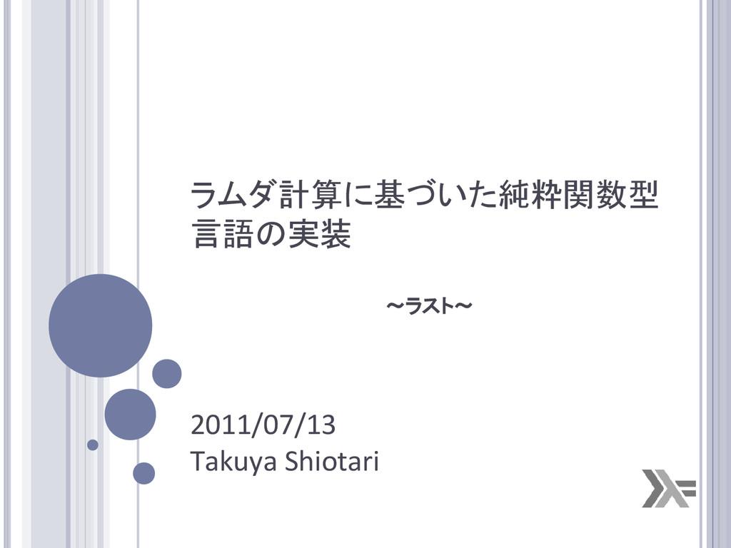 ラムダ計算に基づいた純粋関数型 言語の実装 2011/07/13 Takuya Shiotar...