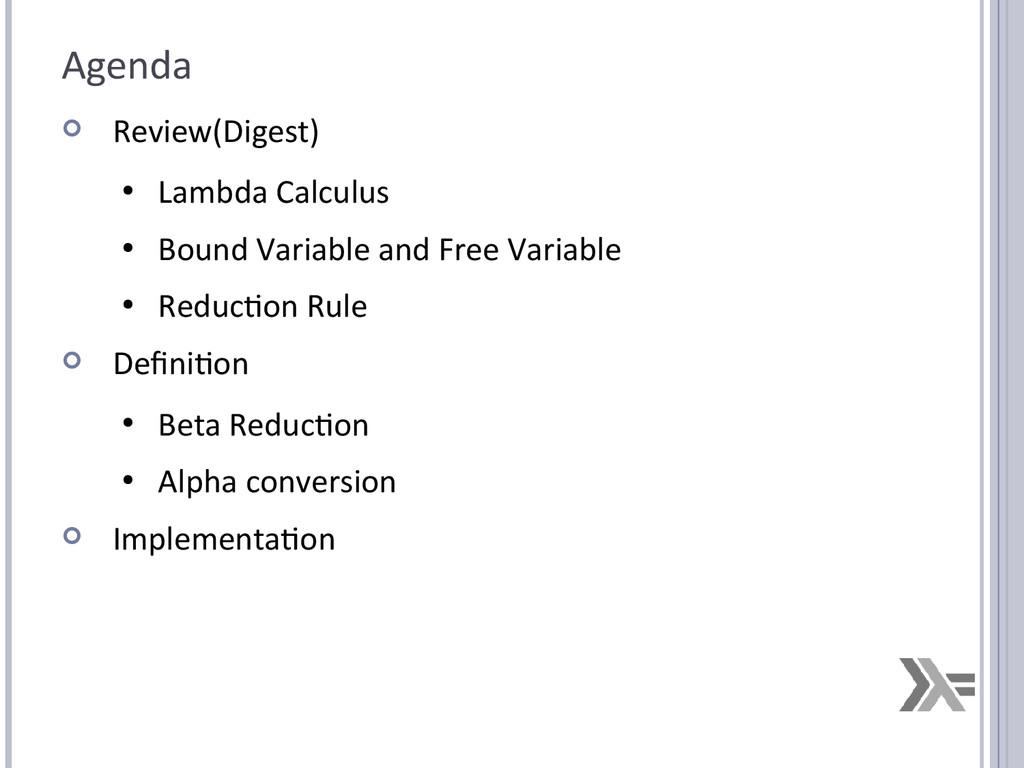Agenda  Review(Digest) ● Lambda Calculus ● Bou...