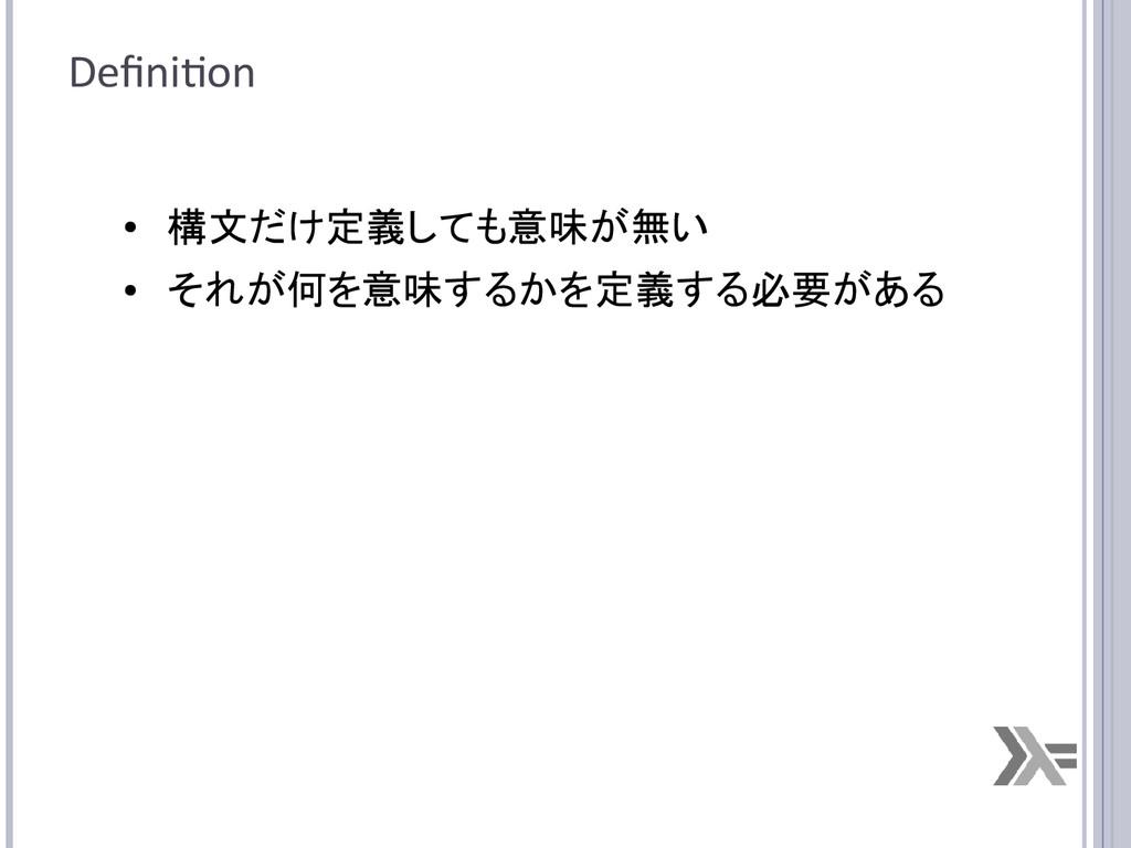 Definition ● 構文だけ定義しても意味が無い ● それが何を意味するかを定義する必要...
