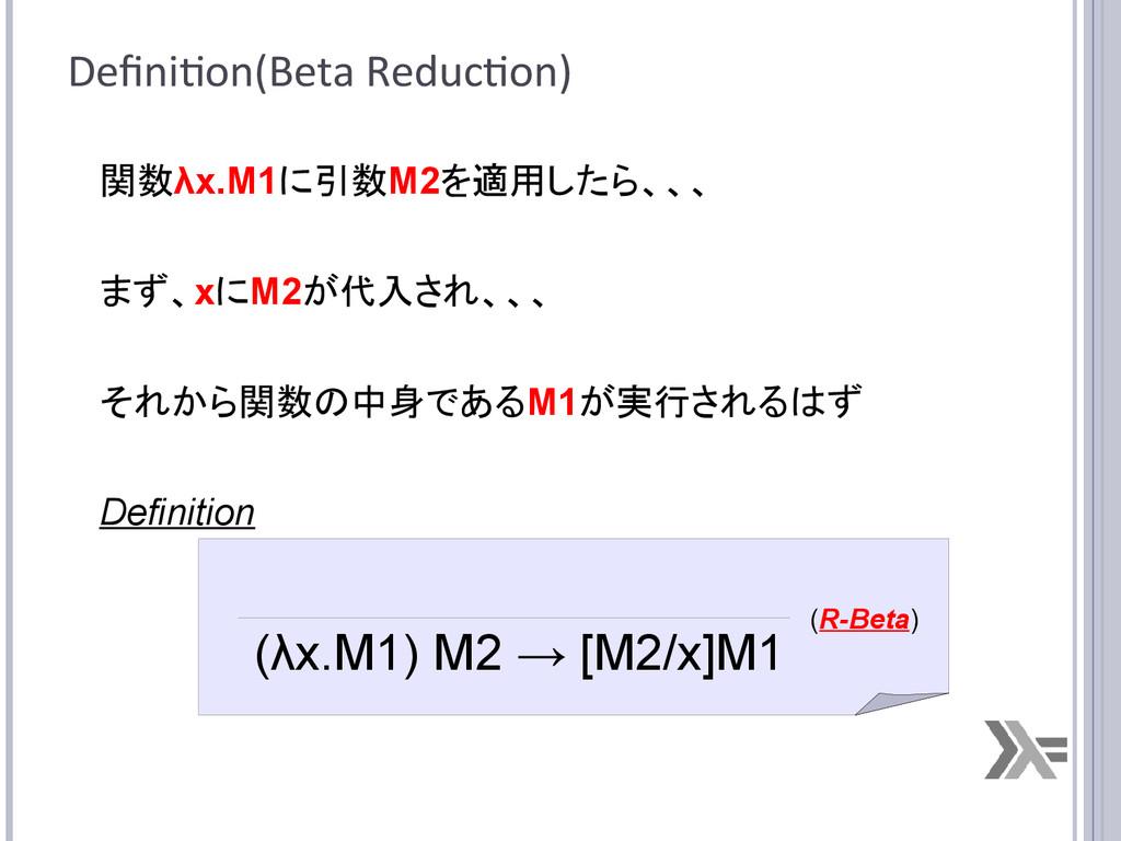 Definition(Beta Reduction) 関数λx.M1に引数M2を適用したら、、...