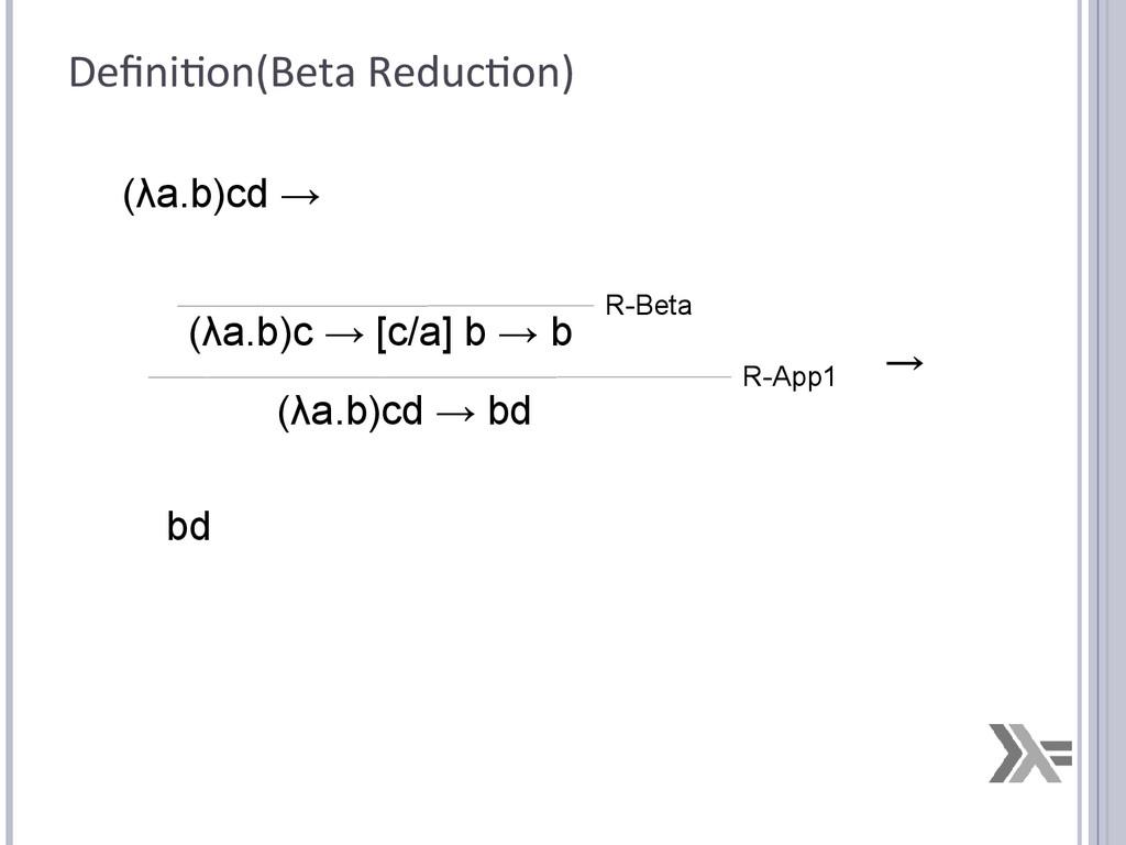 Definition(Beta Reduction) (λa.b)cd → (λa.b)c →...
