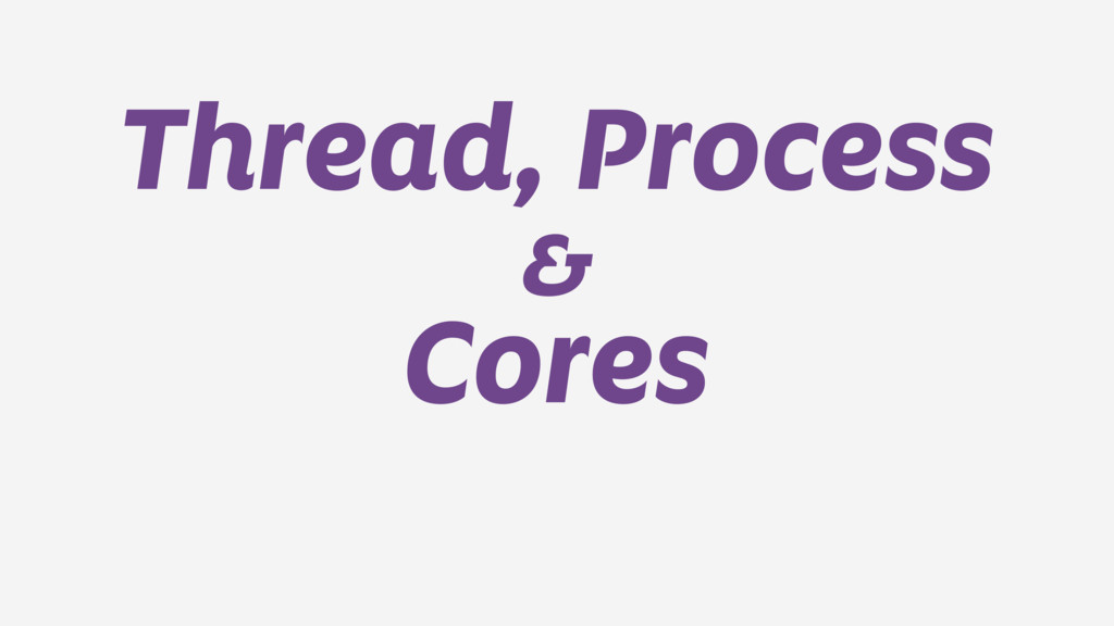 Thread, Process & Cores
