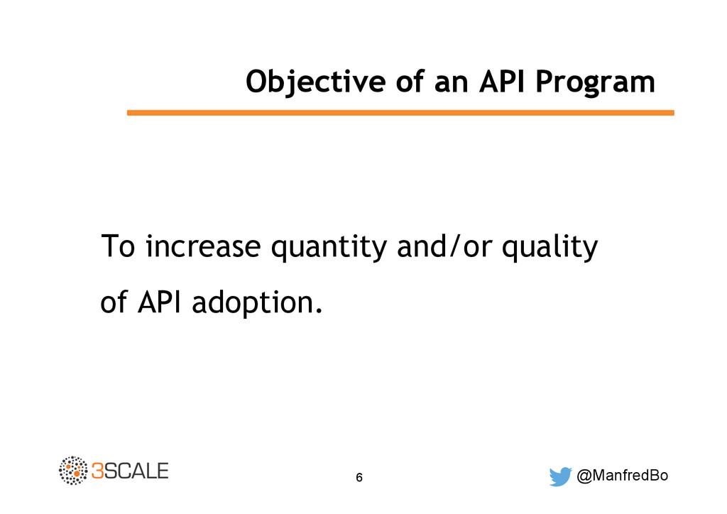@ManfredBo 6 Objective of an API Program To inc...