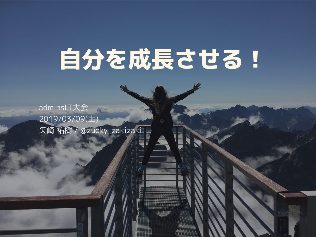 自分を成長させる! adminsLT大会 2019/03/09(土) 矢崎 祐樹 / @zuc...