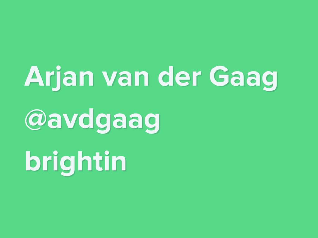 Arjan van der Gaag @avdgaag brightin