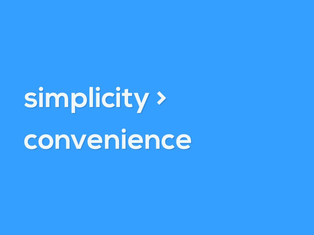 simplicity > convenience