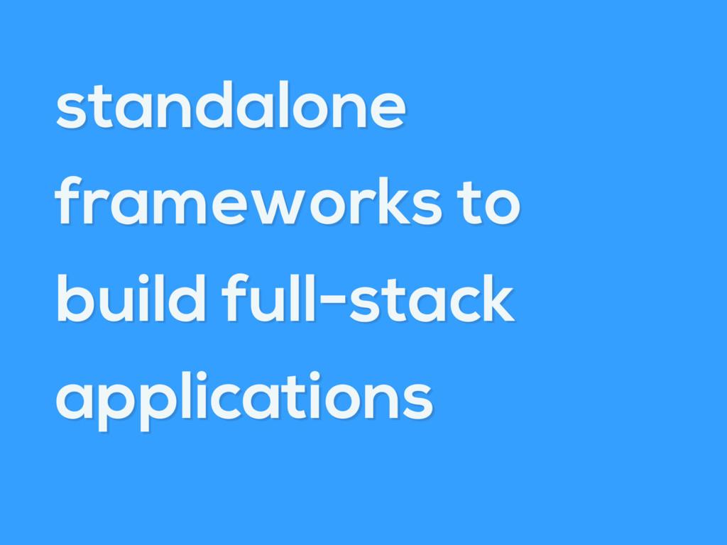 standalone frameworks to build full-stack appli...