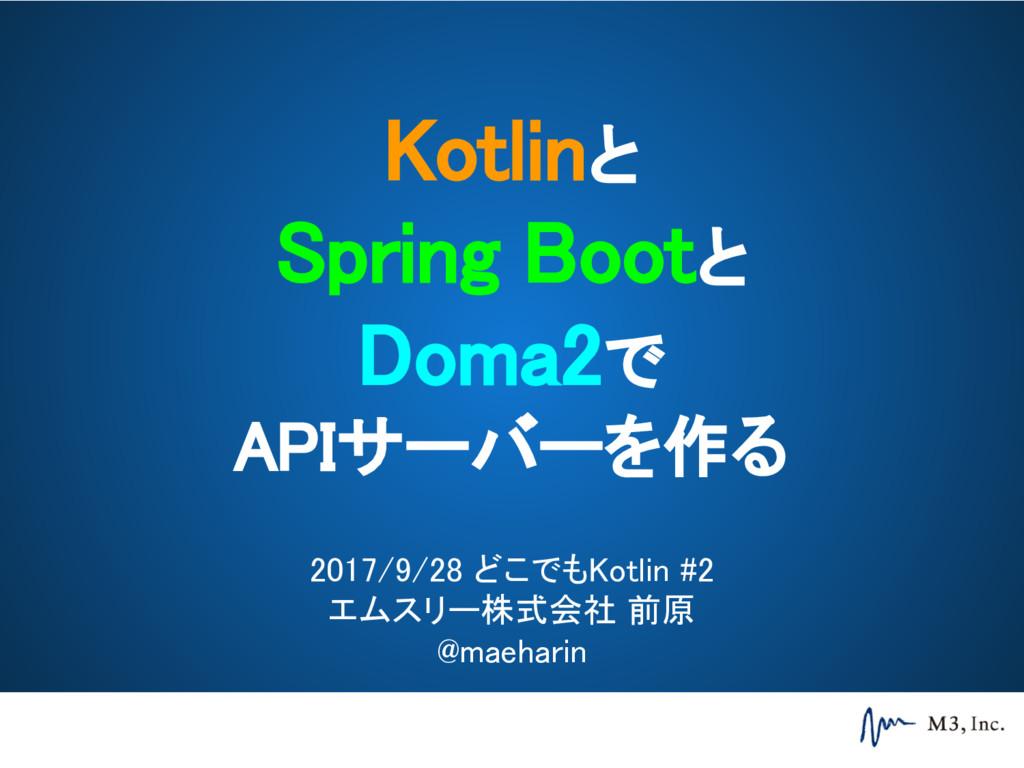 Kotlinと Spring Bootと Doma2で APIサーバーを作る 2017/9/2...