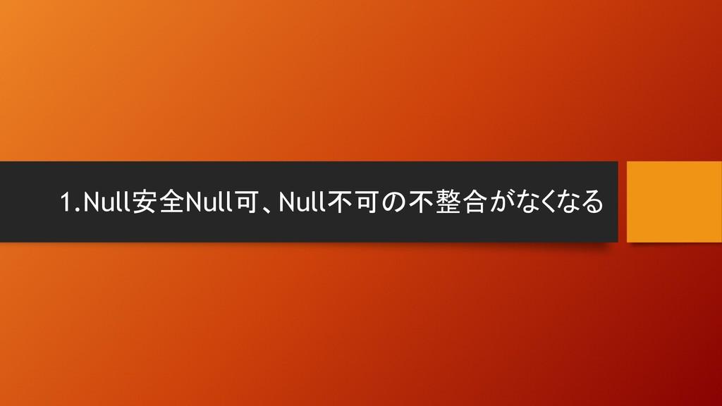 1.Null安全Null可、Null不可の不整合がなくなる