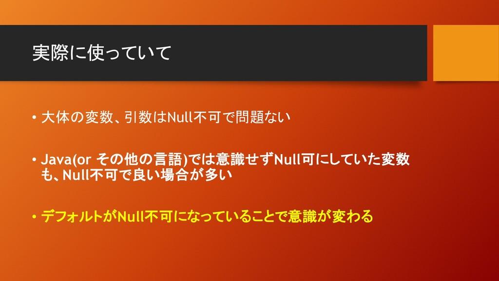 実際に使っていて • 大体の変数、引数はNull不可で問題ない • Java(or その他の言...