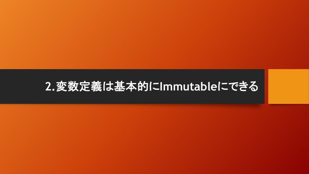2.変数定義は基本的にImmutableにできる