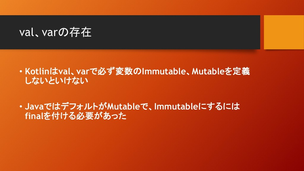 val、varの存在 • Kotlinはval、varで必ず変数のImmutable、Muta...