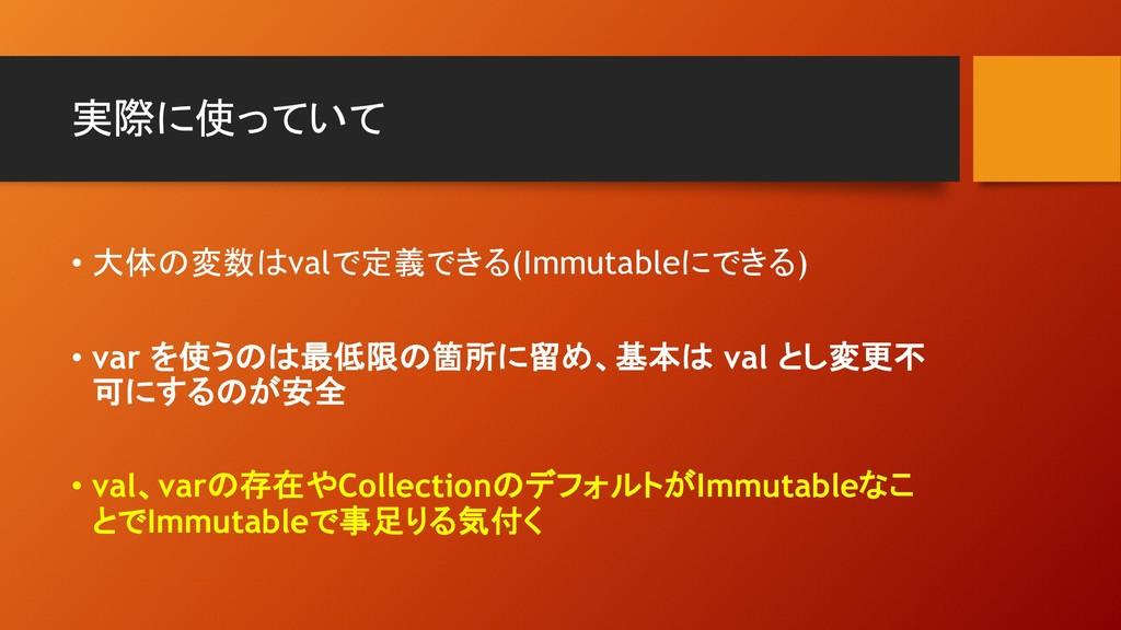 実際に使っていて • 大体の変数はvalで定義できる(Immutableにできる) • var...