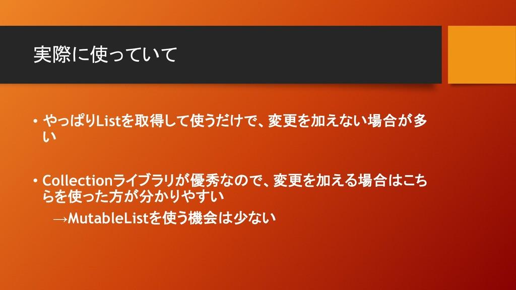 実際に使っていて • やっぱりListを取得して使うだけで、変更を加えない場合が多 い • C...
