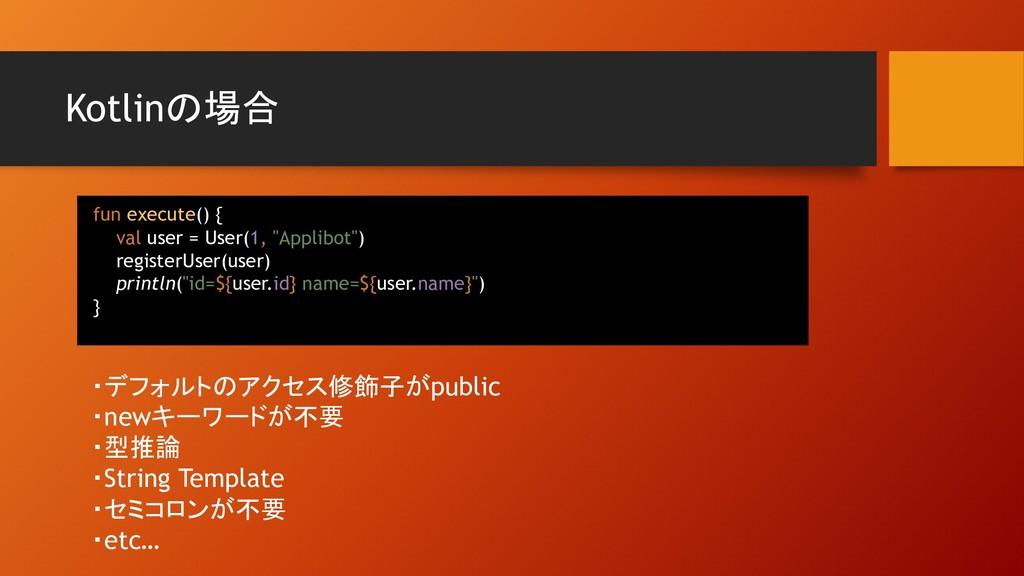 Kotlinの場合 ・デフォルトのアクセス修飾子がpublic ・newキーワードが不要 ・型...