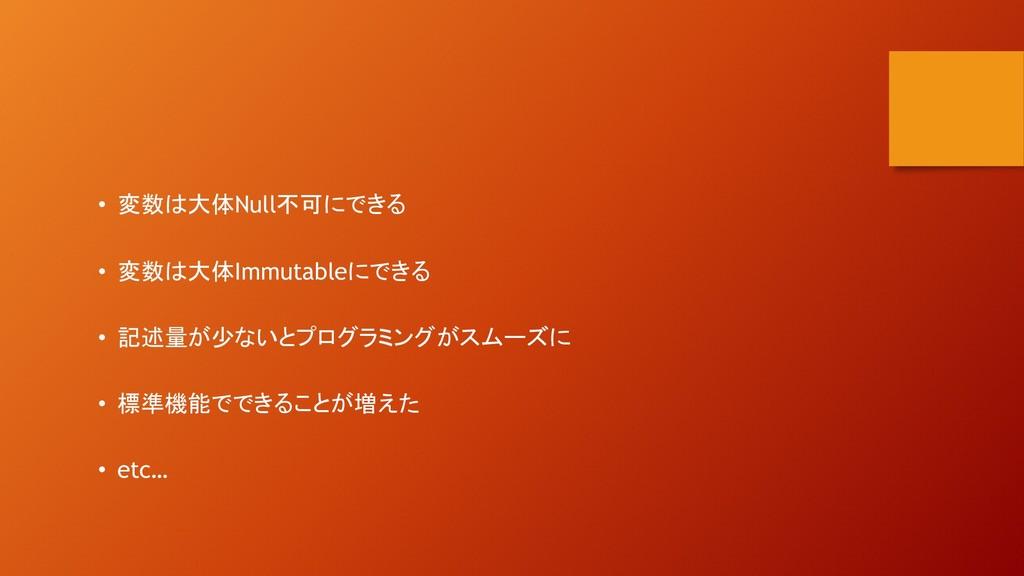 • 変数は大体Null不可にできる • 変数は大体Immutableにできる • 記述量が少な...