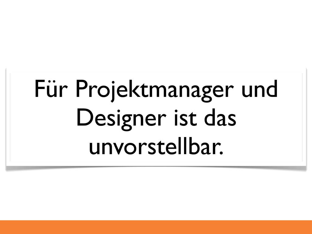 Für Projektmanager und Designer ist das unvorst...