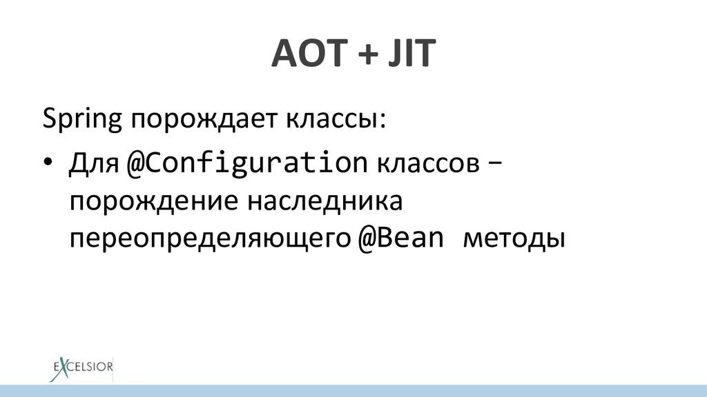 AOT + JIT Spring порождает классы: • Для @Conf...