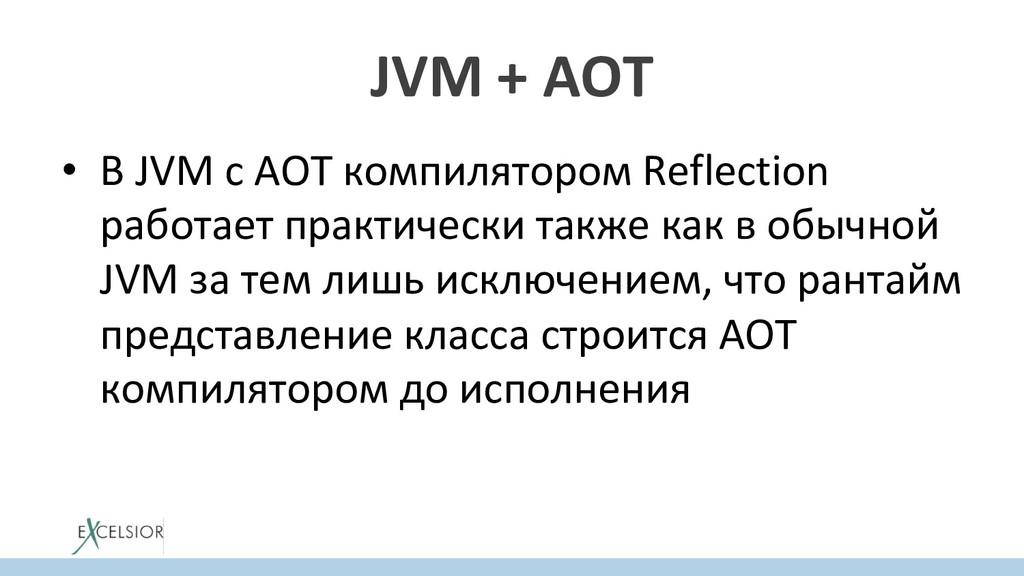 JVM + AOT • В JVM с AOT компилятором Reflectio...