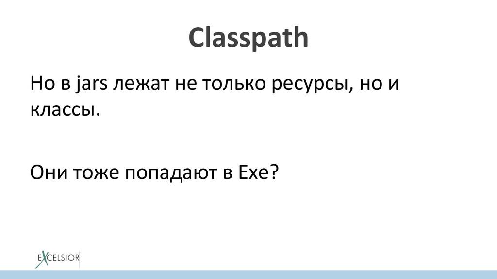 Classpath Но в jars лежат не только ресурсы, но...