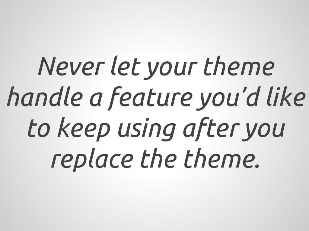 Never let your theme handle a feature you'd lik...
