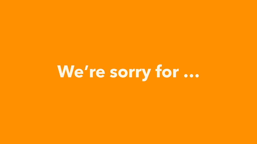 We're sorry for …