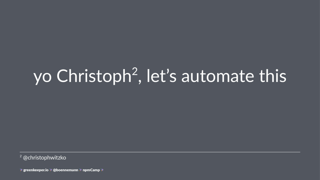 yo Christoph2, let's automate this 2 @christoph...