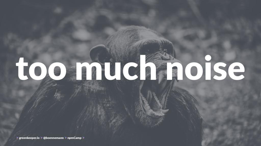 too much noise greenkeeper.io @boennemann npmCa...