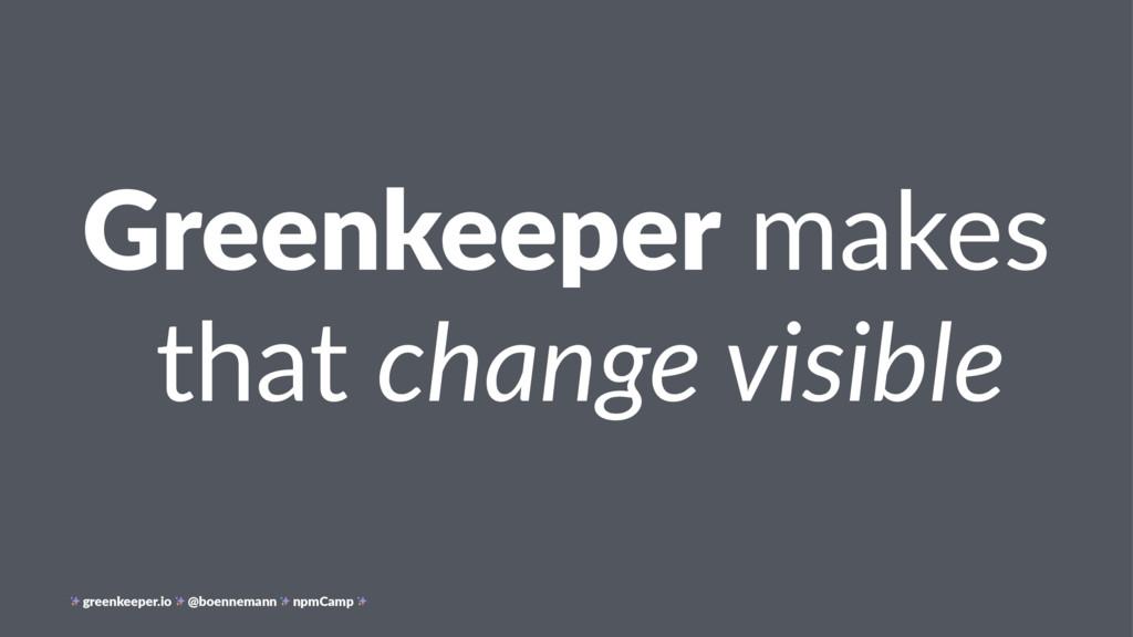 Greenkeeper makes that change visible greenkeep...