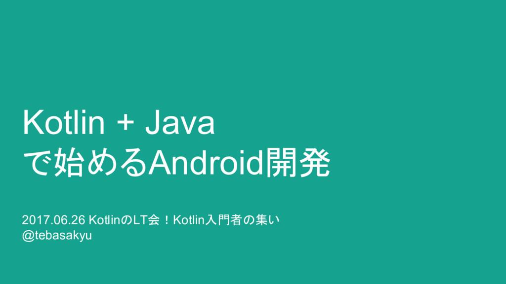 Kotlin + Java で始めるAndroid開発 2017.06.26 KotlinのL...
